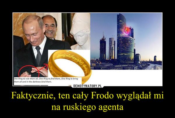 Faktycznie, ten cały Frodo wyglądał mi na ruskiego agenta –