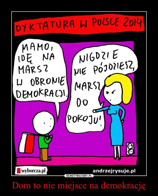 Dom to nie miejsce na demokrację –