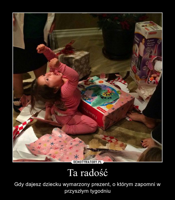 Ta radość – Gdy dajesz dziecku wymarzony prezent, o którym zapomni w przyszłym tygodniu
