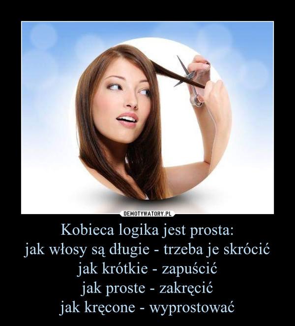Kobieca logika jest prosta:jak włosy są długie - trzeba je skrócićjak krótkie - zapuścićjak proste - zakręcićjak kręcone - wyprostować –