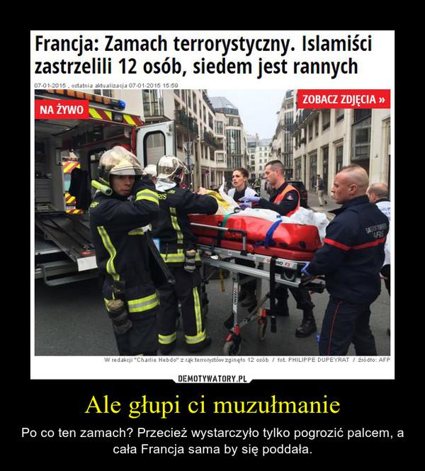 Ale głupi ci muzułmanie – Po co ten zamach? Przecież wystarczyło tylko pogrozić palcem, a cała Francja sama by się poddała.