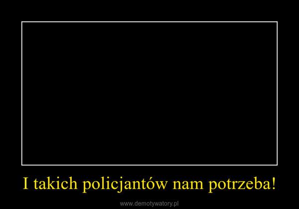 I takich policjantów nam potrzeba! –