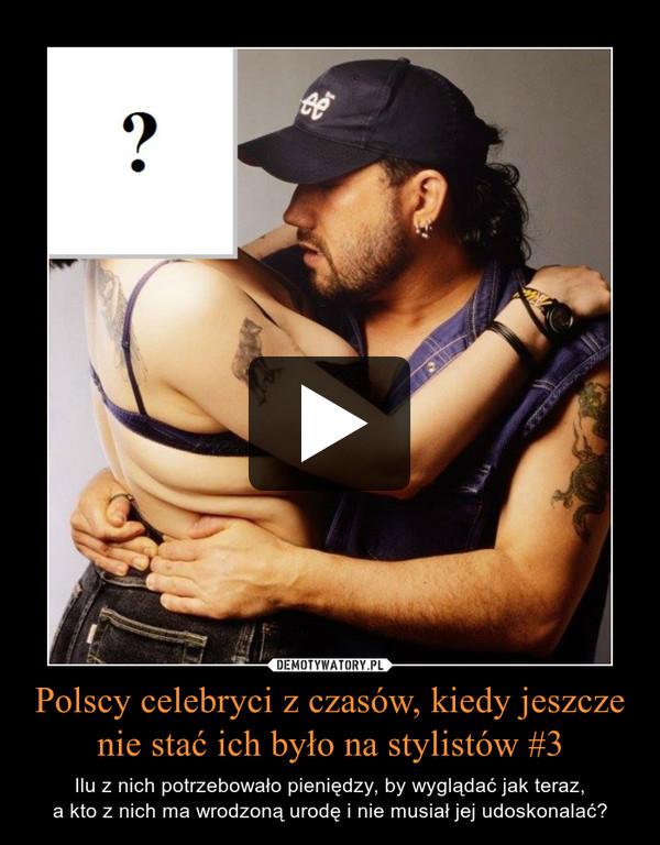 Polscy celebryci z czasów, kiedy jeszcze nie stać ich było na stylistów #3 – Ilu z nich potrzebowało pieniędzy, by wyglądać jak teraz,a kto z nich ma wrodzoną urodę i nie musiał jej udoskonalać?
