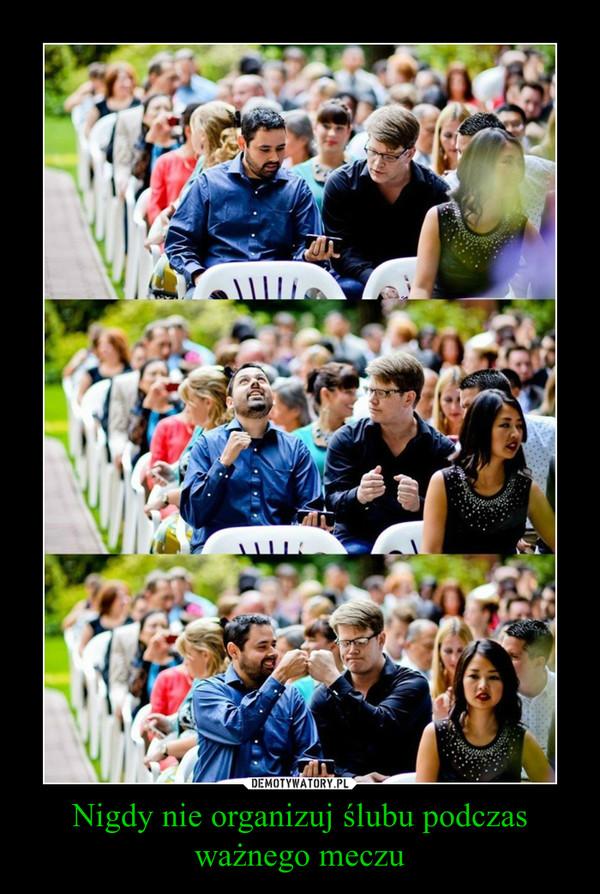Nigdy nie organizuj ślubu podczas ważnego meczu –