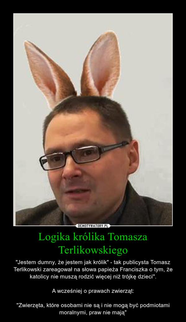 """Logika królika Tomasza Terlikowskiego – """"Jestem dumny, że jestem jak królik"""" - tak publicysta Tomasz Terlikowski zareagował na słowa papieża Franciszka o tym, że katolicy nie muszą rodzić więcej niż trójkę dzieci''.A wcześniej o prawach zwierząt:''Zwierzęta, które osobami nie są i nie mogą być podmiotami moralnymi, praw nie mają"""""""