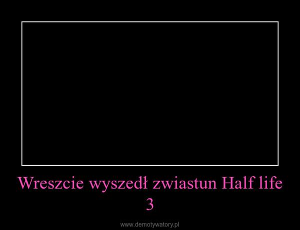 Wreszcie wyszedł zwiastun Half life 3 –