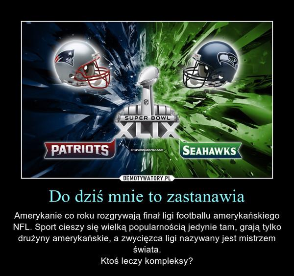 Do dziś mnie to zastanawia – Amerykanie co roku rozgrywają finał ligi footballu amerykańskiego NFL. Sport cieszy się wielką popularnością jedynie tam, grają tylko drużyny amerykańskie, a zwycięzca ligi nazywany jest mistrzem świata.Ktoś leczy kompleksy?