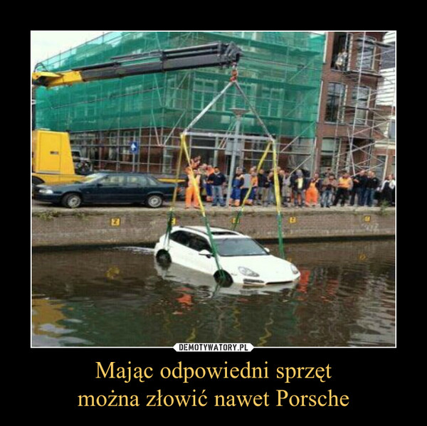 Mając odpowiedni sprzętmożna złowić nawet Porsche –