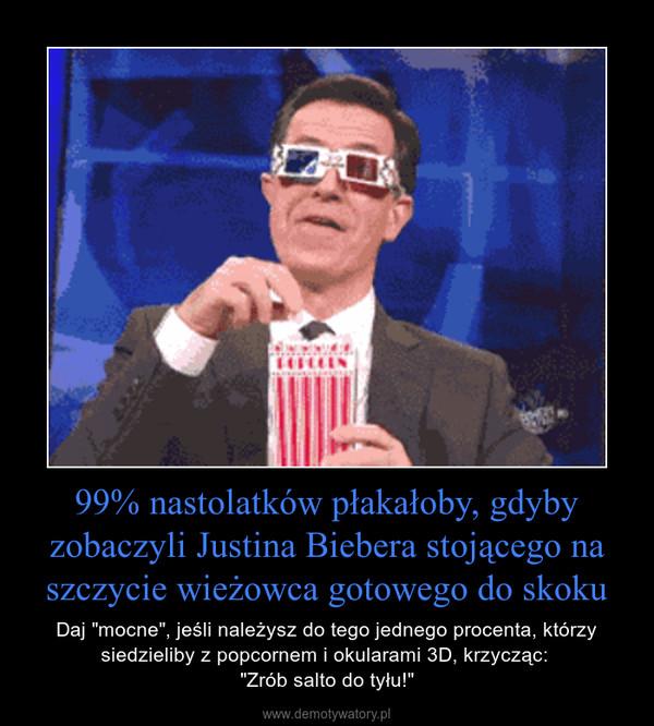 """99% nastolatków płakałoby, gdyby zobaczyli Justina Biebera stojącego na szczycie wieżowca gotowego do skoku – Daj """"mocne"""", jeśli należysz do tego jednego procenta, którzy siedzieliby z popcornem i okularami 3D, krzycząc: """"Zrób salto do tyłu!"""""""