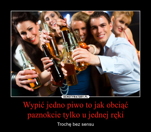 Wypić jedno piwo to jak obciąć paznokcie tylko u jednej ręki – Trochę bez sensu