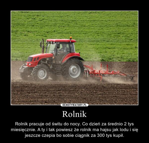 Rolnik – Rolnik pracuje od świtu do nocy. Co dzień za średnio 2 tys miesięcznie. A ty i tak powiesz że rolnik ma hajsu jak lodu i się jeszcze czepia bo sobie ciągnik za 300 tys kupił.