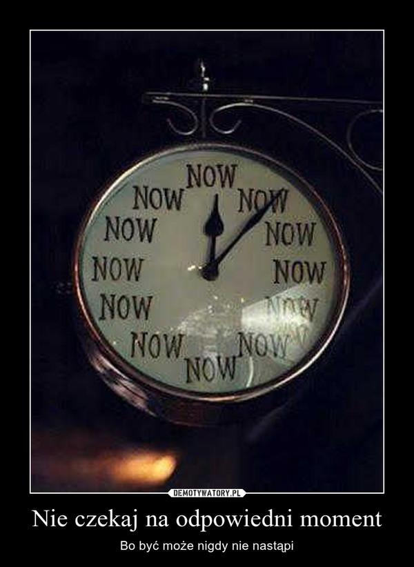 Nie czekaj na odpowiedni moment – Bo być może nigdy nie nastąpi