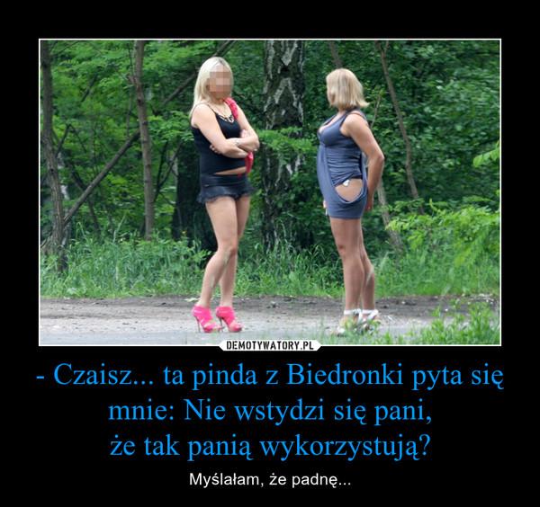- Czaisz... ta pinda z Biedronki pyta się mnie: Nie wstydzi się pani,że tak panią wykorzystują? – Myślałam, że padnę...