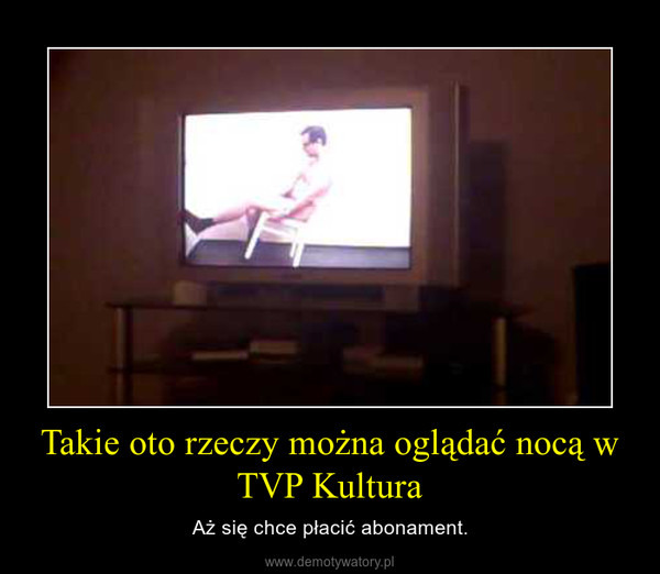 Takie oto rzeczy można oglądać nocą w TVP Kultura – Aż się chce płacić abonament.