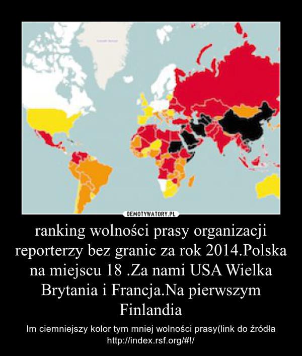 ranking wolności prasy organizacji reporterzy bez granic za rok 2014.Polska na miejscu 18 .Za nami USA Wielka Brytania i Francja.Na pierwszym Finlandia – Im ciemniejszy kolor tym mniej wolności prasy(link do źródła http://index.rsf.org/#!/
