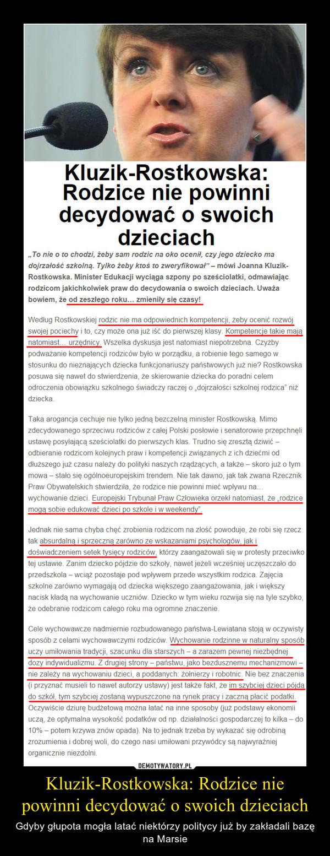 """Kluzik-Rostkowska: Rodzice nie powinni decydować o swoich dzieciach – Gdyby głupota mogła latać niektórzy politycy już by zakładali bazę na Marsie """"To nie o to chodzi, żeby sam rodzic na oko ocenił, czy jego dziecko ma dojrzałość szkolną. Tylko żeby ktoś to zweryfikował"""" – mówi Joanna Kluzik-Rostkowska. Minister Edukacji wyciąga szpony po sześciolatki, odmawiając rodzicom jakichkolwiek praw do decydowania o swoich dzieciach. Uważa bowiem, że od zeszłego roku… zmieniły się czasy!Według Rostkowskiej rodzic nie ma odpowiednich kompetencji, żeby ocenić rozwój swojej pociechy i to, czy może ona już iść do pierwszej klasy. Kompetencje takie mają natomiast… urzędnicy. Wszelka dyskusja jest natomiast niepotrzebna. Czyżby podważanie kompetencji rodziców było w porządku, a robienie tego samego w stosunku do nieznających dziecka funkcjonariuszy państwowych już nie? Rostkowska posuwa się nawet do stwierdzenia, że skierowanie dziecka do poradni celem odroczenia obowiązku szkolnego świadczy raczej o """"dojrzałości szkolnej rodzica"""" niż dziecka.Taka arogancja cechuje nie tylko jedną bezczelną minister Rostkowską. Mimo zdecydowanego sprzeciwu rodziców z całej Polski posłowie i senatorowie przepchnęli ustawę posyłającą sześciolatki do pierwszych klas. Trudno się zresztą dziwić – odbieranie rodzicom kolejnych praw i kompetencji związanych z ich dziećmi od dłuższego już czasu należy do polityki naszych rządzących, a także – skoro już o tym mowa – stało się ogólnoeuropejskim trendem. Nie tak dawno, jak tak zwana Rzecznik Praw Obywatelskich stwierdziła, że rodzice nie powinni mieć wpływu na… wychowanie dzieci. Europejski Trybunał Praw Człowieka orzekł natomiast, że """"rodzice mogą sobie edukować dzieci po szkole i w weekendy"""".Jednak nie sama chyba chęć zrobienia rodzicom na złość powoduje, że robi się rzecz tak absurdalną i sprzeczną zarówno ze wskazaniami psychologów, jak i doświadczeniem setek tysięcy rodziców, którzy zaangażowali się w protesty przeciwko tej ustawie. Zanim dziecko pójdzi"""