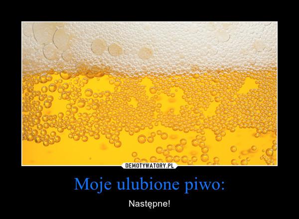 Moje ulubione piwo: – Następne!