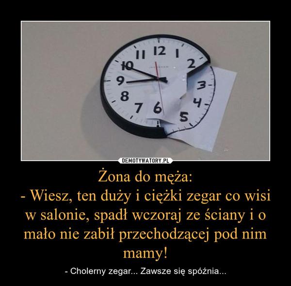 Żona do męża:- Wiesz, ten duży i ciężki zegar co wisi w salonie, spadł wczoraj ze ściany i o mało nie zabił przechodzącej pod nim mamy! – - Cholerny zegar... Zawsze się spóźnia...