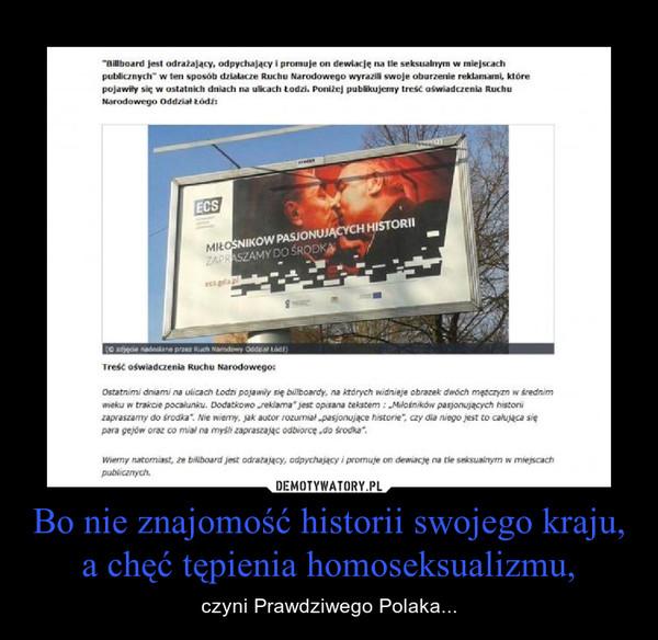 Bo nie znajomość historii swojego kraju, a chęć tępienia homoseksualizmu, – czyni Prawdziwego Polaka...