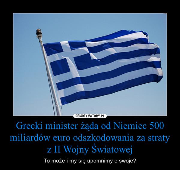 Grecki minister żąda od Niemiec 500 miliardów euro odszkodowania za straty z II Wojny Światowej – To może i my się upomnimy o swoje?