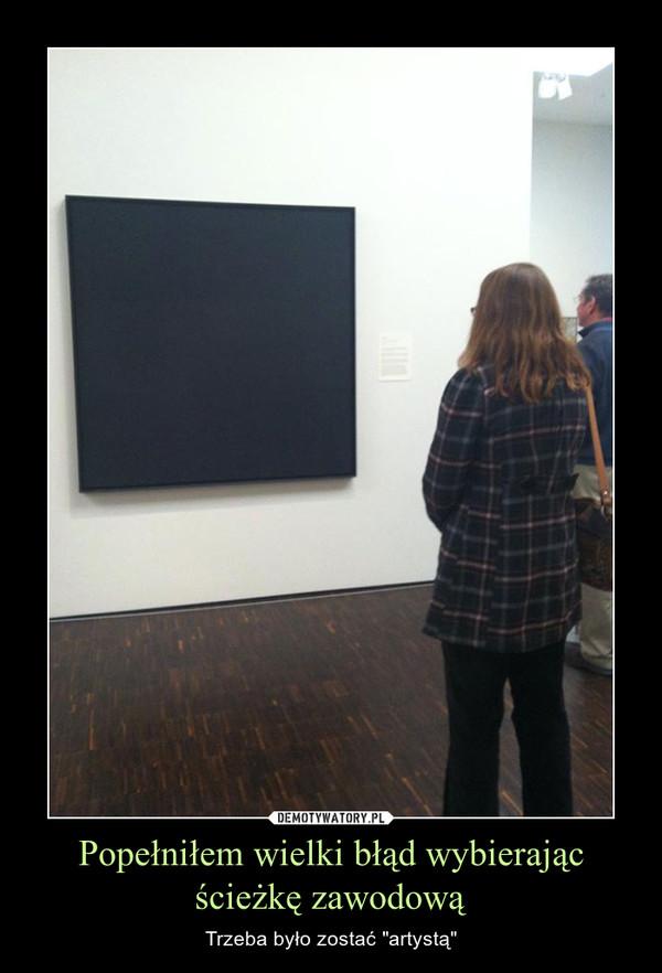 """Popełniłem wielki błąd wybierając ścieżkę zawodową – Trzeba było zostać """"artystą"""""""