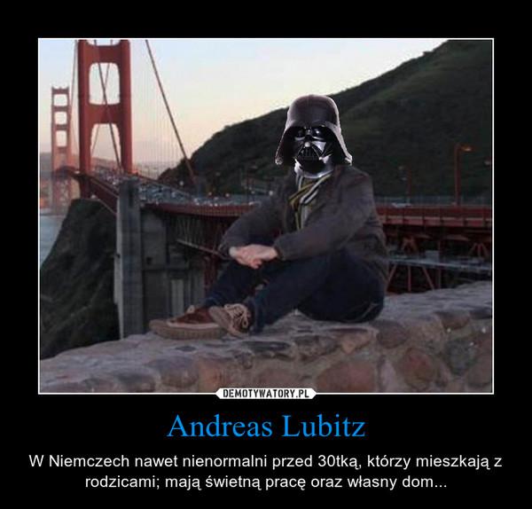 Andreas Lubitz – W Niemczech nawet nienormalni przed 30tką, którzy mieszkają z rodzicami; mają świetną pracę oraz własny dom...
