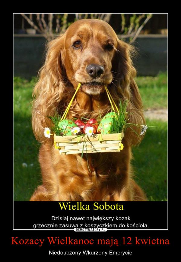 Kozacy Wielkanoc mają 12 kwietna – Niedouczony Wkurzony Emerycie