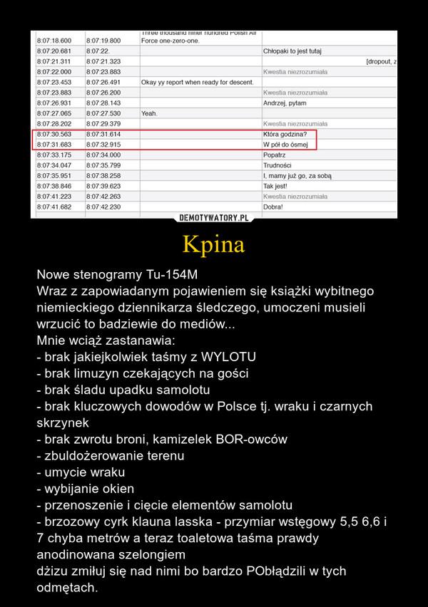 Kpina – Nowe stenogramy Tu-154MWraz z zapowiadanym pojawieniem się książki wybitnego niemieckiego dziennikarza śledczego, umoczeni musieli wrzucić to badziewie do mediów...Mnie wciąż zastanawia:- brak jakiejkolwiek taśmy z WYLOTU- brak limuzyn czekających na gości- brak śladu upadku samolotu- brak kluczowych dowodów w Polsce tj. wraku i czarnych skrzynek- brak zwrotu broni, kamizelek BOR-owców- zbuldożerowanie terenu- umycie wraku- wybijanie okien- przenoszenie i cięcie elementów samolotu- brzozowy cyrk klauna lasska - przymiar wstęgowy 5,5 6,6 i 7 chyba metrów a teraz toaletowa taśma prawdy anodinowana szelongiemdżizu zmiłuj się nad nimi bo bardzo PObłądzili w tych odmętach.