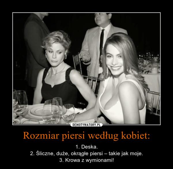 Rozmiar piersi według kobiet: – 1. Deska.2. Śliczne, duże, okrągłe piersi – takie jak moje.3. Krowa z wymionami!