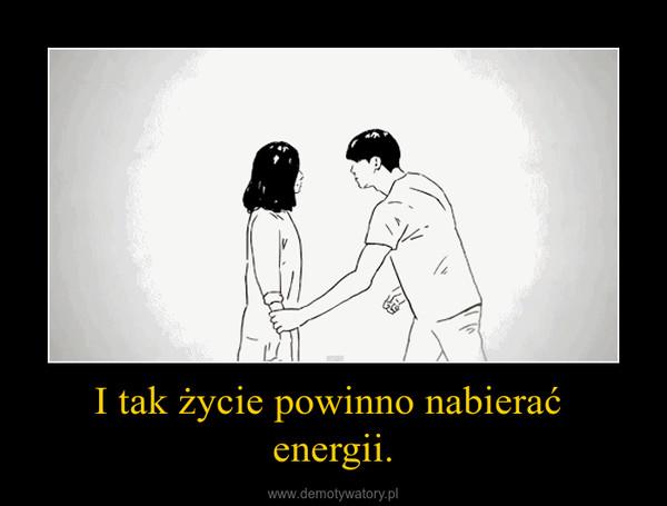 I tak życie powinno nabierać  energii. –
