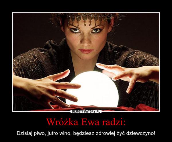 Wróżka Ewa radzi: – Dzisiaj piwo, jutro wino, będziesz zdrowiej żyć dziewczyno!