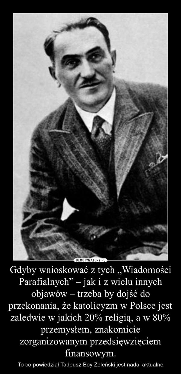 """Gdyby wnioskować z tych """"Wiadomości Parafialnych"""" – jak i z wielu innych objawów – trzeba by dojść do przekonania, że katolicyzm w Polsce jest zaledwie w jakich 20% religią, a w 80% przemysłem, znakomicie zorganizowanym przedsięwzięciem finansowym. – To co powiedział Tadeusz Boy Żeleński jest nadal aktualne"""