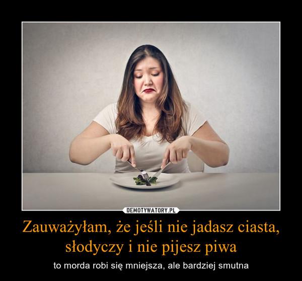 Zauważyłam, że jeśli nie jadasz ciasta, słodyczy i nie pijesz piwa – to morda robi się mniejsza, ale bardziej smutna