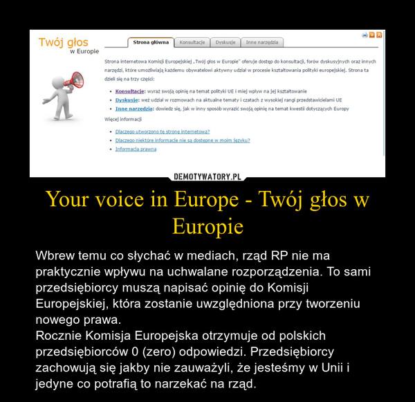 Your voice in Europe - Twój głos w Europie – Wbrew temu co słychać w mediach, rząd RP nie ma praktycznie wpływu na uchwalane rozporządzenia. To sami przedsiębiorcy muszą napisać opinię do Komisji Europejskiej, która zostanie uwzględniona przy tworzeniu nowego prawa. Rocznie Komisja Europejska otrzymuje od polskich przedsiębiorców 0 (zero) odpowiedzi. Przedsiębiorcy zachowują się jakby nie zauważyli, że jesteśmy w Unii i jedyne co potrafią to narzekać na rząd.