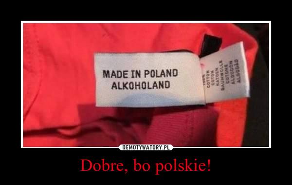 Dobre, bo polskie! –