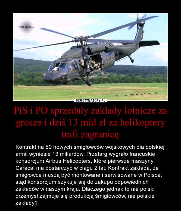 PiS i PO sprzedały zakłady lotnicze za grosze i dziś 13 mld zł za helikoptery trafi zagranicę – Kontrakt na 50 nowych śmigłowców wojskowych dla polskiej armii wyniesie 13 miliardów. Przetarg wygrało francuskie konsorcjum Airbus Helicopters, które pierwsze maszyny Caracal ma dostarczyć w ciągu 2 lat. Kontrakt zakłada, że śmigłowce muszą być montowane i serwisowane w Polsce, stąd konsorcjum szykuje się do zakupu odpowiednich zakładów w naszym kraju. Dlaczego jednak to nie polski przemysł zajmuje się produkcją śmigłowców, nie polskie zakłady?