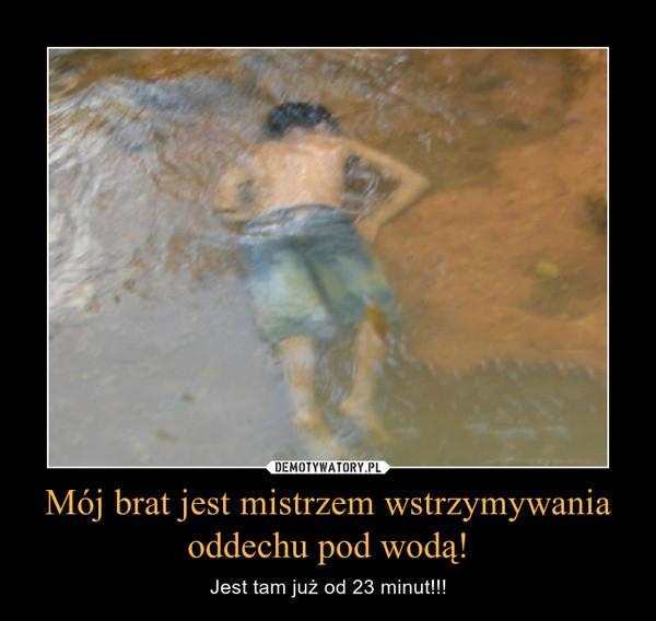 Mój brat jest mistrzem wstrzymywania oddechu pod wodą! – Jest tam już od 23 minut!!!