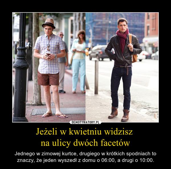 Jeżeli w kwietniu widzisz na ulicy dwóch facetów – Jednego w zimowej kurtce, drugiego w krótkich spodniach to znaczy, że jeden wyszedł z domu o 06:00, a drugi o 10:00.