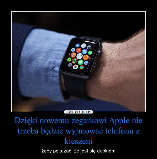 Dzięki nowemu zegarkowi Apple nie trzeba będzie wyjmować telefonu z kieszeni – żeby pokazać, że jest się dupkiem