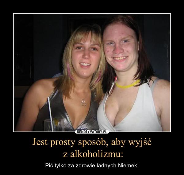 Jest prosty sposób, aby wyjść z alkoholizmu: – Pić tylko za zdrowie ładnych Niemek!