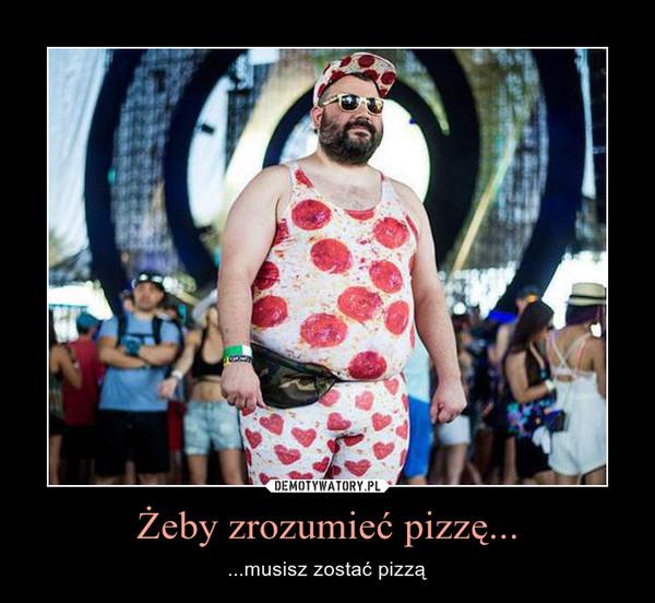 Żeby zrozumieć pizzę... – ...musisz zostać pizzą