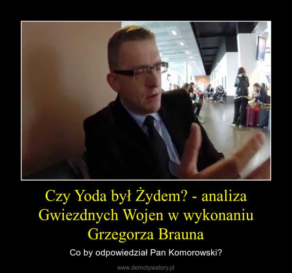 Czy Yoda był Żydem? - analiza Gwiezdnych Wojen w wykonaniu Grzegorza Brauna – Co by odpowiedział Pan Komorowski?