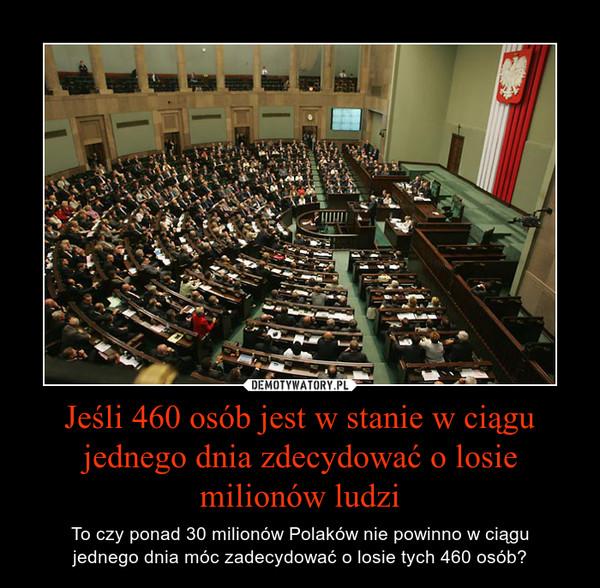 Jeśli 460 osób jest w stanie w ciągu jednego dnia zdecydować o losie milionów ludzi – To czy ponad 30 milionów Polaków nie powinno w ciągujednego dnia móc zadecydować o losie tych 460 osób?