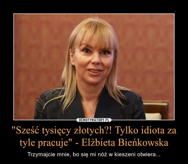 """""""Sześć tysięcy złotych?! Tylko idiota za tyle pracuje"""" - Elżbieta Bieńkowska – Trzymajcie mnie, bo się mi nóż w kieszeni otwiera..."""