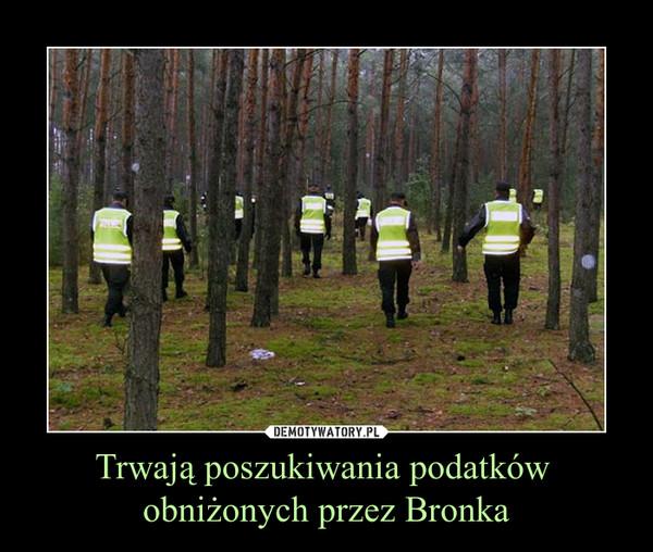 Trwają poszukiwania podatków obniżonych przez Bronka –