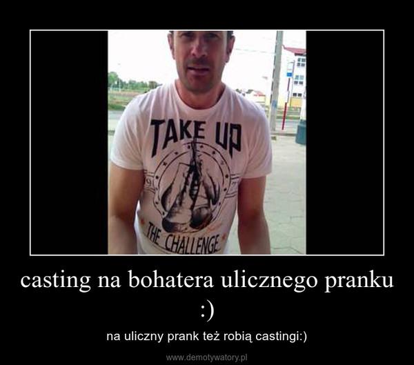 casting na bohatera ulicznego pranku :) – na uliczny prank też robią castingi:)