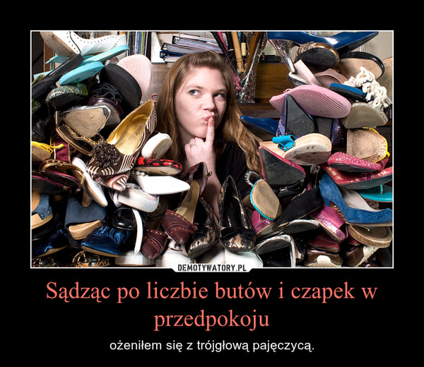 Sądząc po liczbie butów i czapek w przedpokoju – ożeniłem się z trójgłową pajęczycą.