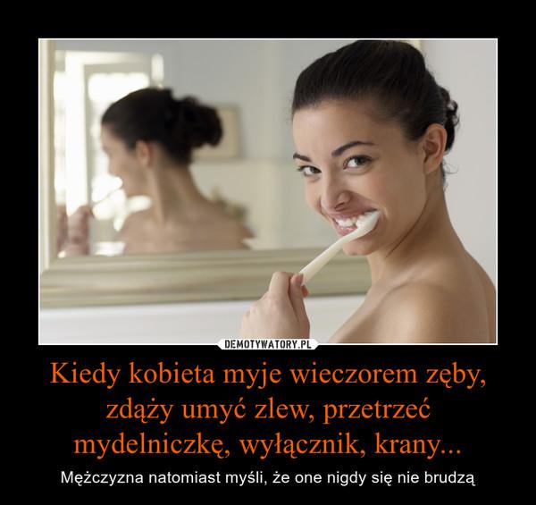 Kiedy kobieta myje wieczorem zęby, zdąży umyć zlew, przetrzeć mydelniczkę, wyłącznik, krany... – Mężczyzna natomiast myśli, że one nigdy się nie brudzą