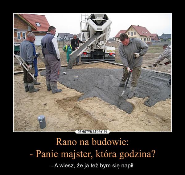 Rano na budowie:- Panie majster, która godzina? – - A wiesz, że ja też bym się napił