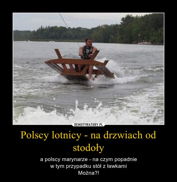 Polscy lotnicy - na drzwiach od stodoły – a polscy marynarze - na czym popadniew tym przypadku stół z ławkamiMożna?!